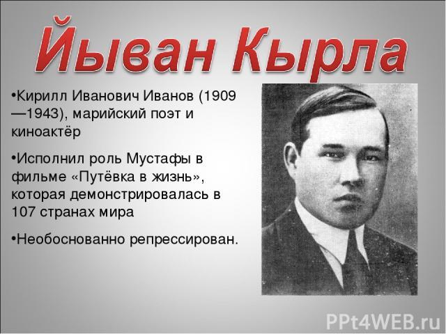 Кирилл Иванович Иванов (1909—1943), марийский поэт и киноактёр Исполнил роль Мустафы в фильме «Путёвка в жизнь», которая демонстрировалась в 107 странах мира Необоснованно репрессирован.