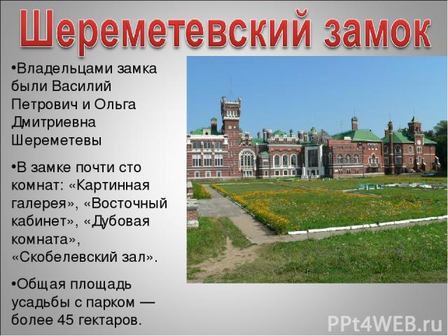 Владельцами замка были Василий Петрович и Ольга Дмитриевна Шереметевы В замке почти сто комнат: «Картинная галерея», «Восточный кабинет», «Дубовая комната», «Скобелевский зал». Общая площадь усадьбы с парком — более 45 гектаров.