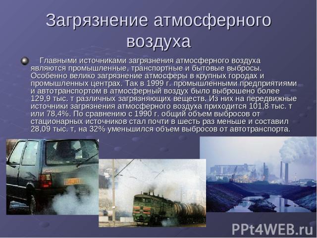 Загрязнение атмосферного воздуха Главными источниками загрязнения атмосферного воздуха являются промышленные, транспортные и бытовые выбросы. Особенно велико загрязнение атмосферы в крупных городах и промышленных центрах. Так в 1999 г. промышлен…
