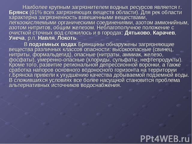Наиболее крупным загрязнителем водных ресурсов является г. Брянск (61% всех загрязняющих веществ области). Для рек области характерна загрязненность взвешенными веществами, легкоокисляемыми органическими соединениями, азотом аммонийным, азотом нитр…