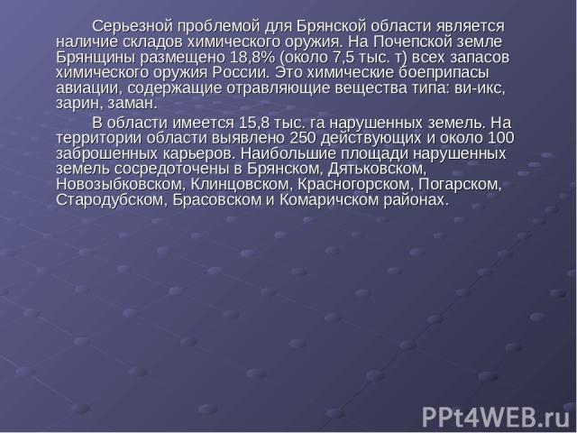 Серьезной проблемой для Брянской области является наличие складов химического оружия. На Почепской земле Брянщины размещено 18,8% (около 7,5 тыс. т) всех запасов химического оружия России. Это химические боеприпасы авиации, содержащие отравляющие ве…