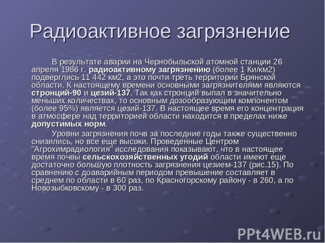 Радиоактивное загрязнение В результате аварии на Чернобыльской атомной станции 26 апреля 1986 г. радиоактивному загрязнению (более 1 Ки/км2) подверглись 11 442 км2, а это почти треть территории Брянской области. К настоящему времени основными загряз…