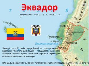 Координаты: 1°24′00″ ю. ш. 78°28′00″ з. д. Эквадо р (исп. Ecuador, кечуа Ikwadur