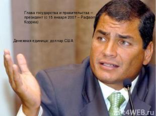 Глава государства и правительства – президент (с 15 января 2007 – Рафаэль Корреа