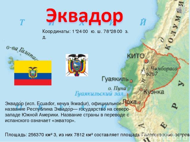 Координаты: 1°24′00″ ю. ш. 78°28′00″ з. д. Эквадо р (исп. Ecuador, кечуа Ikwadur), официальное название Респу блика Эквадо р— государство на северо-западе Южной Америки. Название страны в переводе с испанского означает «экватор». Площадь: 256370 км²…