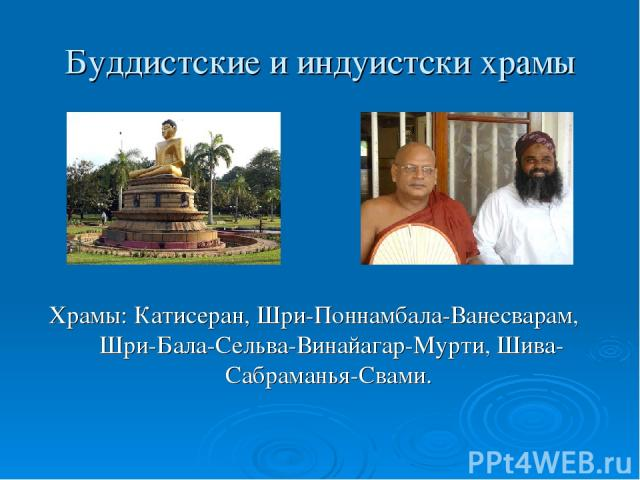 Буддистские и индуистски храмы Храмы: Катисеран, Шри-Поннамбала-Ванесварам, Шри-Бала-Сельва-Винайагар-Мурти, Шива-Сабраманья-Свами.