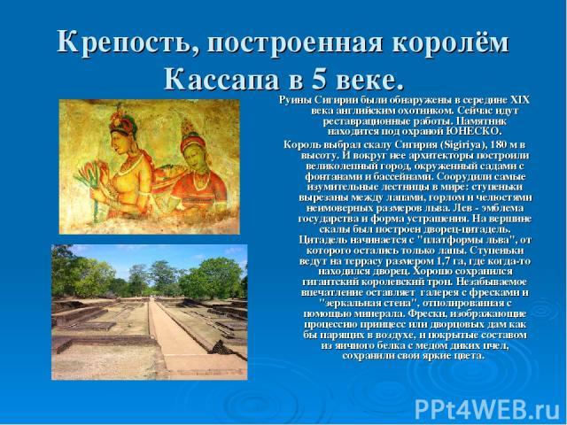 Крепость, построенная королём Кассапа в 5 веке. Руины Сигирии были обнаружены в середине XIX века английским охотником. Сейчас идут реставрационные работы. Памятник находится под охраной ЮНЕСКО. Король выбрал скалу Сигирия (Sigiriya), 180 м в высоту…