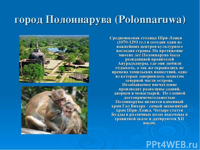 город Полоннарува (Polonnaruwa) Средневековая столица Шри-Ланки (1070-1293 гг.) и сегодня один из важнейших центров культурного наследия страны. На протяжение многих лет Полоннарува была резиденцией правителей Анурадхапуры, где они любили отдыхать, …