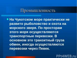 Промышленность На Чукотском море практически не развито рыболовство и охота на м