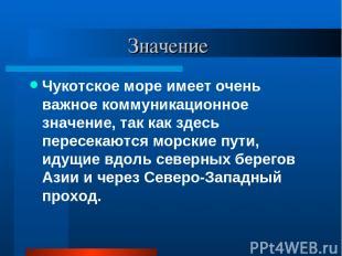Значение Чукотское море имеет очень важное коммуникационное значение, так как зд