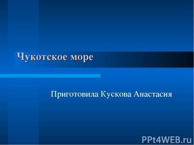 Чукотское море Приготовила Кускова Анастасия