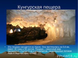 Кунгурская пещера Эта пещера находится на Урале. Она протянулась на 5,6 км, имее