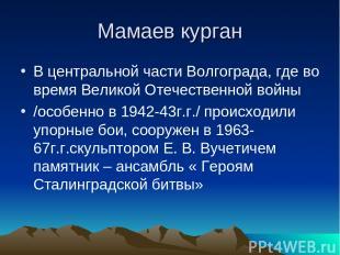 Мамаев курган В центральной части Волгограда, где во время Великой Отечественной