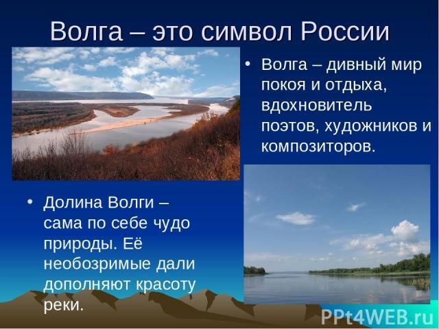 Волга – это символ России Долина Волги – сама по себе чудо природы. Её необозримые дали дополняют красоту реки. Волга – дивный мир покоя и отдыха, вдохновитель поэтов, художников и композиторов.