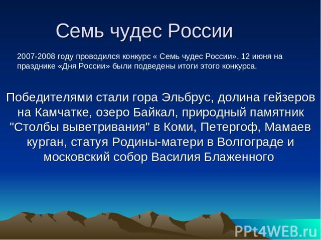 Семь чудес России Победителями стали гора Эльбрус, долина гейзеров на Камчатке, озеро Байкал, природный памятник