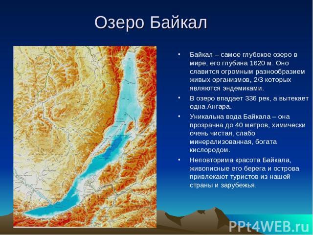 Озеро Байкал Байкал – самое глубокое озеро в мире, его глубина 1620 м. Оно славится огромным разнообразием живых организмов, 2/3 которых являются эндемиками. В озеро впадает 336 рек, а вытекает одна Ангара. Уникальна вода Байкала – она прозрачна до …