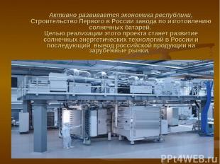 Активно развивается экономика республики. Строительство Первого в России завода