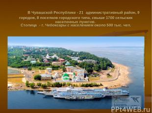 В Чувашской Республике - 21 административный район, 9 городов, 8 поселков городс