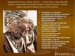 Чувашский язык, чaваш чeлхи, — относится к булгарской группе тюркской языковой с