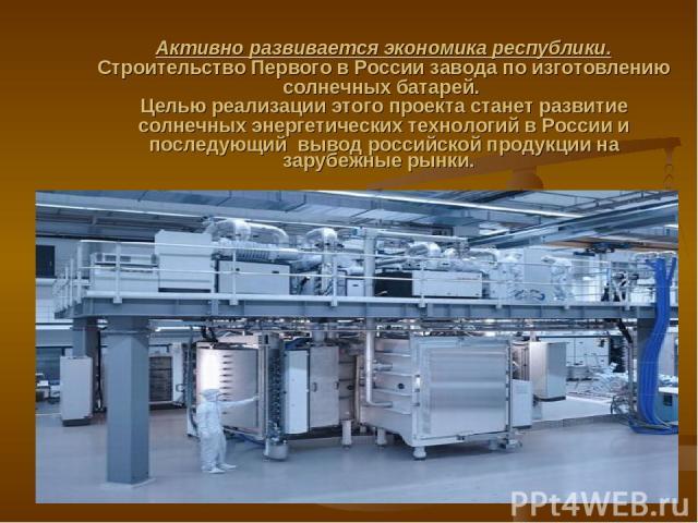 Активно развивается экономика республики. Строительство Первого в России завода по изготовлению солнечных батарей. Целью реализации этого проекта станет развитие солнечных энергетических технологий в России и последующий вывод российской продукции …