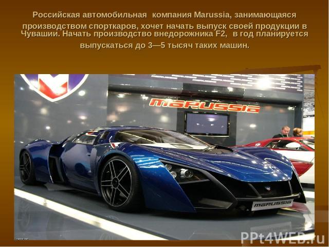 Российская автомобильная компания Marussia, занимающаяся производством спорткаров, хочет начать выпуск своей продукции в Чувашии. Начать производство внедорожника F2, в год планируется выпускаться до 3—5 тысяч таких машин.