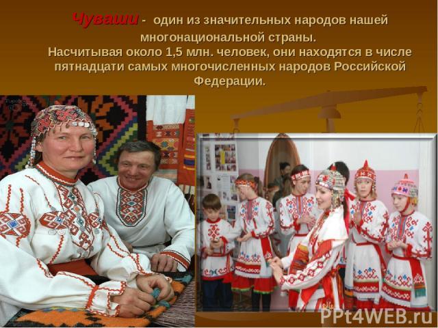 Чуваши - один из значительных народов нашей многонациональной страны. Насчитывая около 1,5 млн. человек, они находятся в числе пятнадцати самых многочисленных народов Российской Федерации.