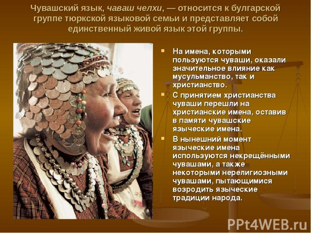 Чувашский язык, чaваш чeлхи, — относится к булгарской группе тюркской языковой семьи и представляет собой единственный живой язык этой группы. На имена, которыми пользуются чуваши, оказали значительное влияние как мусульманство, так и христианство. …