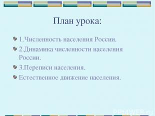 План урока: 1.Численность населения России. 2.Динамика численности населения Рос