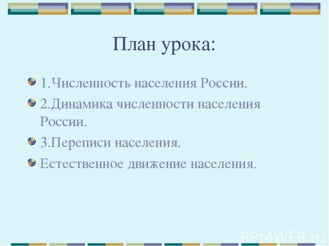 План урока: 1.Численность населения России. 2.Динамика численности населения России. 3.Переписи населения. Естественное движение населения.