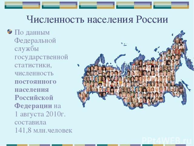 Численность населения России По данным Федеральной службы государственной статистики, численность постоянного населения Российской Федерации на 1августа 2010г. составила 141,8млн.человек