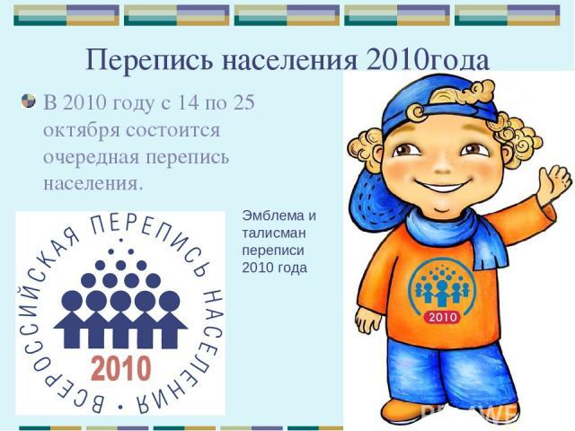 Перепись населения 2010года В 2010 году с 14 по 25 октября состоится очередная перепись населения. Эмблема и талисман переписи 2010 года
