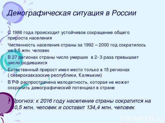 Демографическая ситуация в России С 1986 года происходит устойчивое сокращение общего прироста населения Численность населения страны за 1992 – 2000 год сократилось на 3,5 млн. человек В 27 регионах страны число умерших в 2- 3 раза превышает число р…