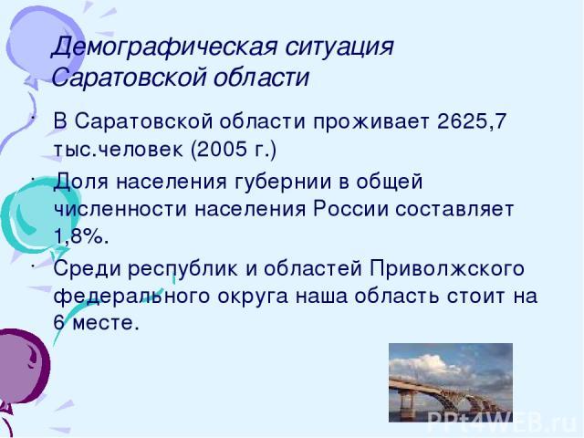 Демографическая ситуация Саратовской области В Саратовской области проживает 2625,7 тыс.человек (2005 г.) Доля населения губернии в общей численности населения России составляет 1,8%. Среди республик и областей Приволжского федерального округа наша …