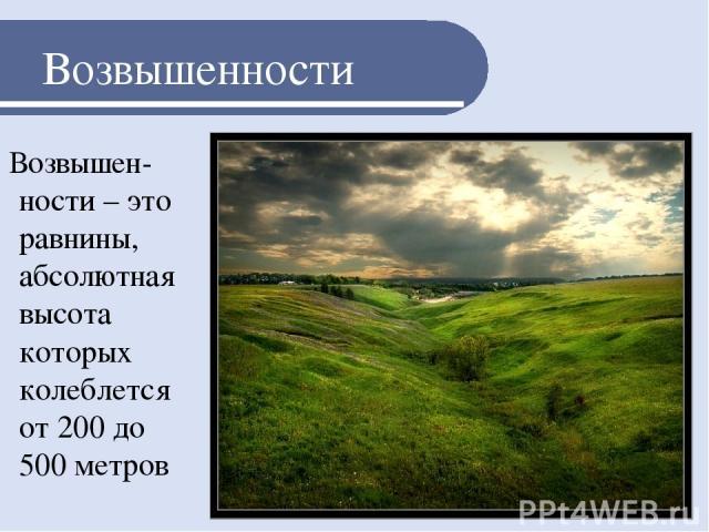 Возвышенности Возвышен-ности – это равнины, абсолютная высота которых колеблется от 200 до 500 метров