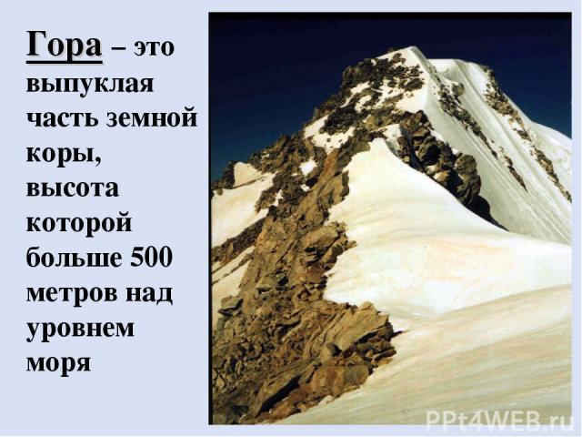 Гора – это выпуклая часть земной коры, высота которой больше 500 метров над уровнем моря