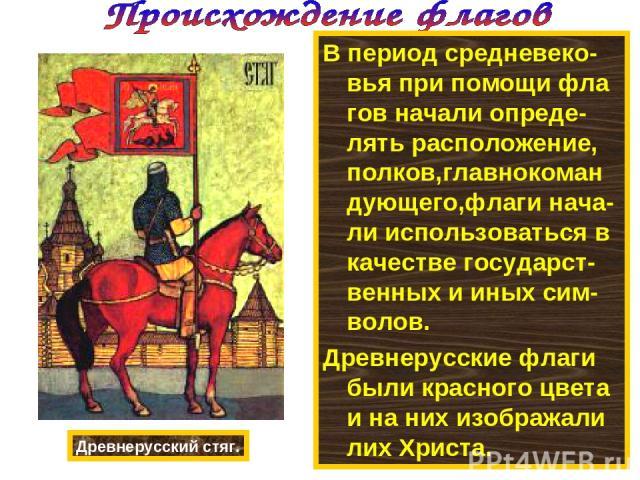 В период средневеко-вья при помощи фла гов начали опреде- лять расположение, полков,главнокоман дующего,флаги нача-ли использоваться в качестве государст-венных и иных сим-волов. Древнерусские флаги были красного цвета и на них изображали лих Христа…