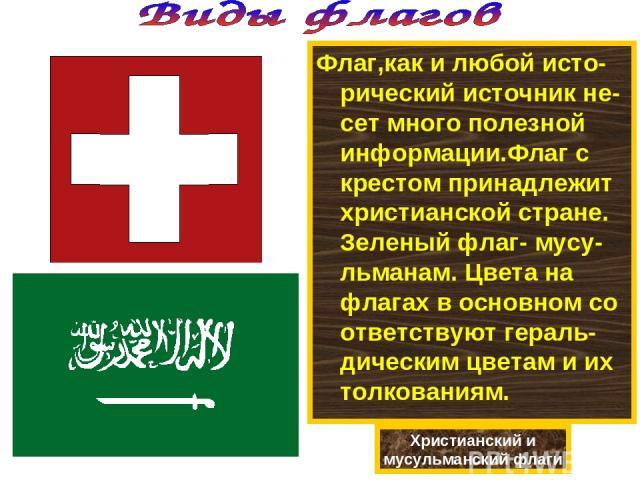 Флаг,как и любой исто-рический источник не-сет много полезной информации.Флаг с крестом принадлежит христианской стране. Зеленый флаг- мусу-льманам. Цвета на флагах в основном со ответствуют гераль-дическим цветам и их толкованиям. Христианский и му…