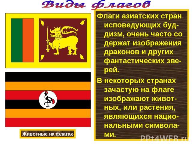 Флаги азиатских стран исповедующих буд-дизм, очень часто со держат изображения драконов и других фантастических зве-рей. В некоторых странах зачастую на флаге изображают живот-ных, или растения, являющихся нацио-нальными символа-ми. Животные на флагах