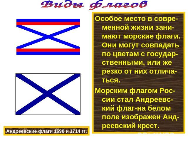 Особое место в совре-менной жизни зани-мают морские флаги. Они могут совпадать по цветам с государ-ственными, или же резко от них отлича-ться. Морским флагом Рос-сии стал Андреевс-кий флаг-на белом поле изображен Анд-реевский крест. Андреевские флаг…