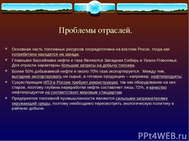 Проблемы отраслей. Основная часть топливных ресурсов сосредоточена на востоке Росси, тогда как потребители находятся на западе. Главными бассейнами нефти и газа Являются Западная Сибирь и Урало-Поволжье. Для отрасли характерны большие затраты на доб…