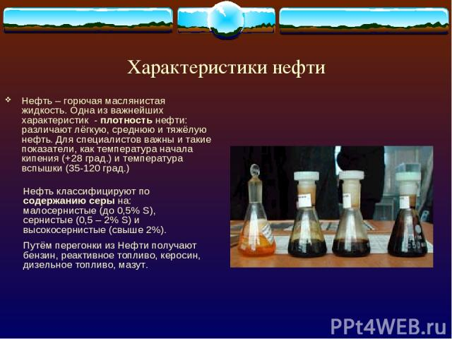 Характеристики нефти Нефть – горючая маслянистая жидкость. Одна из важнейших характеристик - плотность нефти: различают лёгкую, среднюю и тяжёлую нефть. Для специалистов важны и такие показатели, как температура начала кипения (+28 град.) и температ…