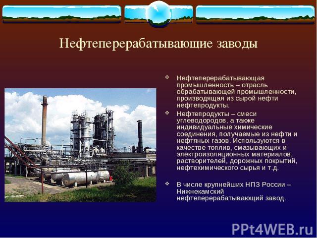 Нефтеперерабатывающие заводы Нефтеперерабатывающая промышленность – отрасль обрабатывающей промышленности, производящая из сырой нефти нефтепродукты. Нефтепродукты – смеси углеводородов, а также индивидуальные химические соединения, получаемые из не…