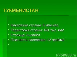 ТУКМЕНИСТАН Население страны: 6 млн.чел. Территория страны: 491 тыс. км2 Столица