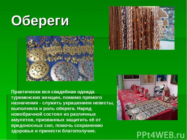 Обереги Практически вся свадебная одежда туркменских женщин, помимо прямого назначения - служить украшением невесты, выполняла и роль оберега. Наряд новобрачной состоял из различных амулетов, призванных защитить её от вредоносных сил, помочь сохране…