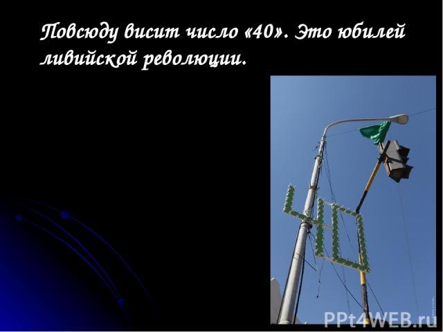 Повсюду висит число «40». Это юбилей ливийской революции.
