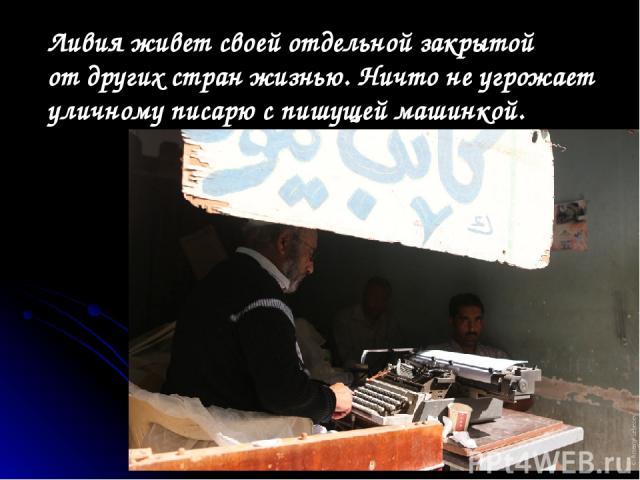 Ливия живет своей отдельной закрытой отдругих стран жизнью. Ничто неугрожает уличному писарю спишущей машинкой.