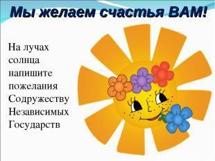 Мы желаем счастья ВАМ! На лучах солнца напишите пожелания Содружеству Независимы