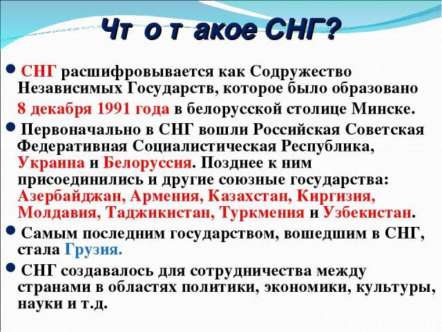 Что такое СНГ? СНГ расшифровывается как Содружество Независимых Государств, которое было образовано 8 декабря 1991 года в белорусской столице Минске. Первоначально в СНГ вошли Российская Советская Федеративная Социалистическая Республика, Украина и …