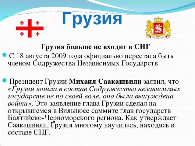 Грузия больше не входит в СНГ С 18 августа 2009 года официально перестала быть членом Содружества Независимых Государств Президент Грузии Михаил Саакашвили заявил, что «Грузия вошла в состав Содружества независимых государств не по своей воле, она б…