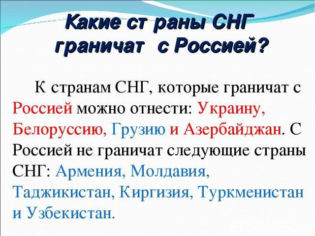 Какие страны СНГ граничат с Россией? К странам СНГ, которые граничат с Россией можно отнести: Украину, Белоруссию, Грузию и Азербайджан. С Россией не граничат следующие страны СНГ: Армения, Молдавия, Таджикистан, Киргизия, Туркменистан и Узбекистан.